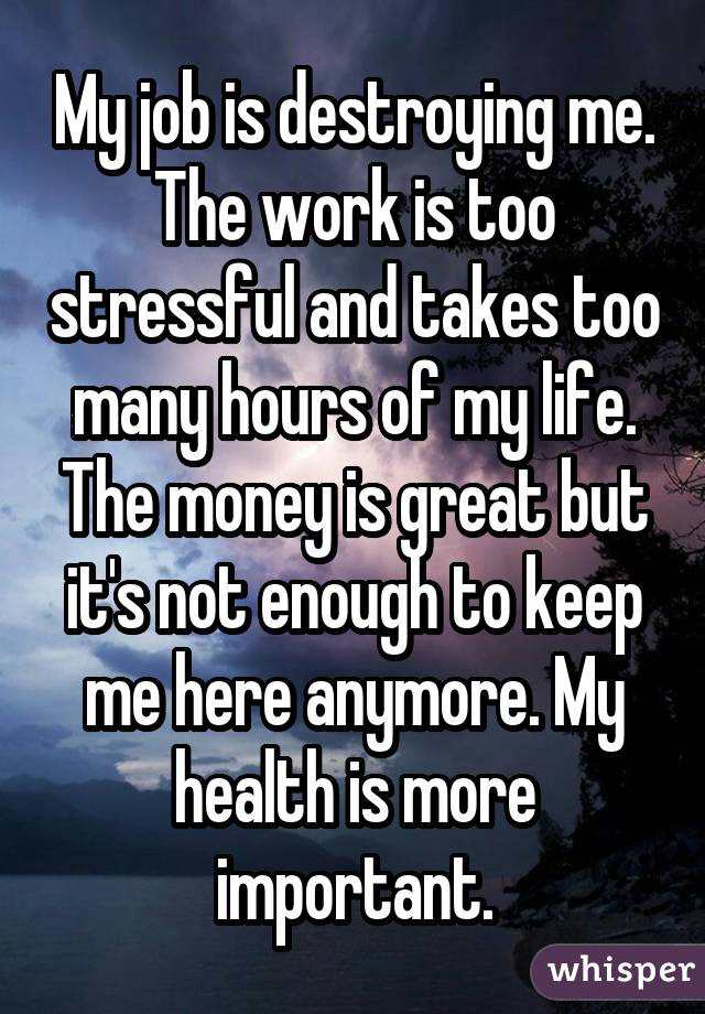 My job is destroying me. The work is too stressful and takes too many hours of my life. The money is great but it