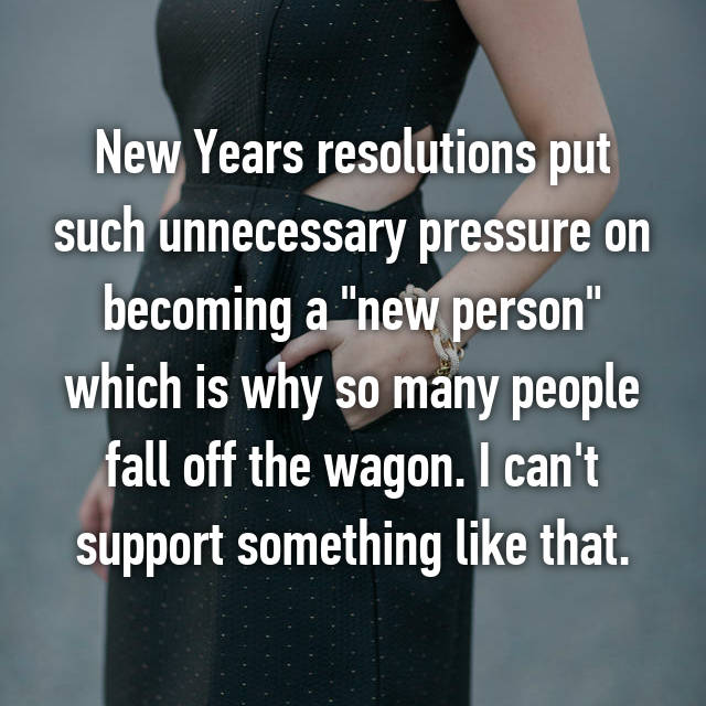 "New Years resolutions put such unnecessary pressure on becoming a ""new person"" which is why so many people fall off the wagon. I can't support something like that."