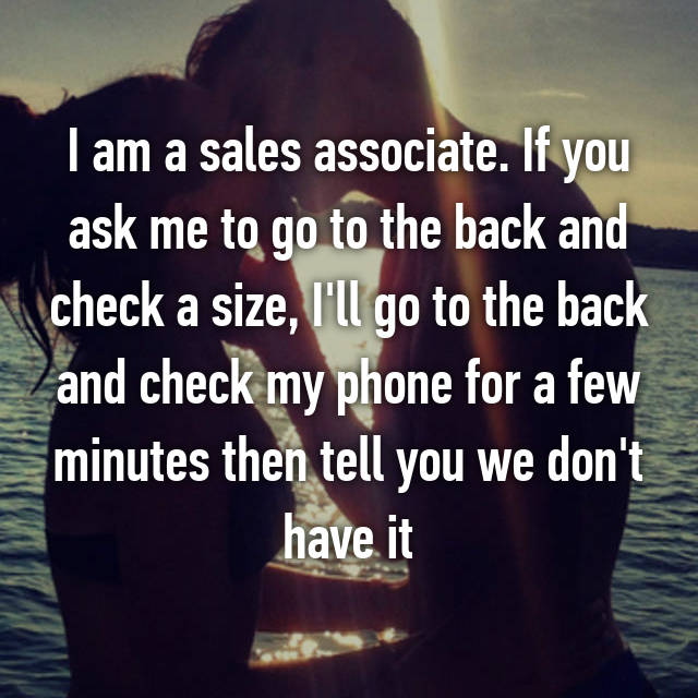 I am a sales associate. If you ask me to go to the back and check a size, I'll go to the back and check my phone for a few minutes then tell you we don't have it