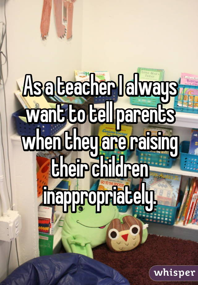 As a teacher I always want to tell parents when they are raising their children inappropriately.