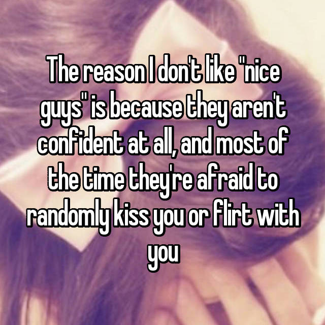 "The reason I don't like ""nice guys"" is because they aren't confident at all, and most of the time they're afraid to randomly kiss you or flirt with you"