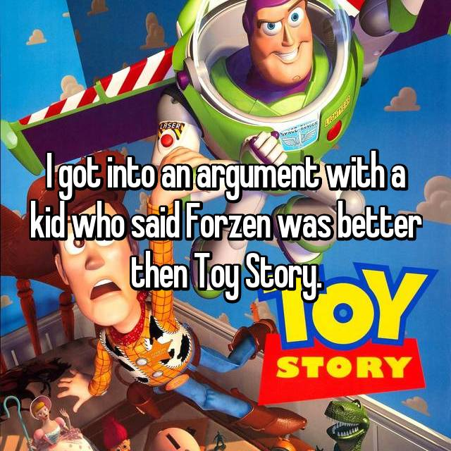 I got into an argument with a kid who said Forzen was better then Toy Story.