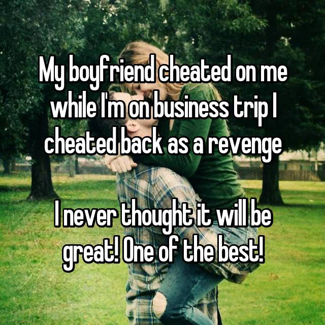 My boyfriend cheated on me while I'm on business trip I cheated back as a revenge  I never thought it will be great! One of the best!