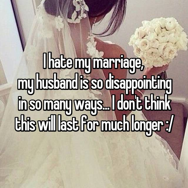 I hate my marriage,  my husband is so disappointing in so many ways... I don't think this will last for much longer :/