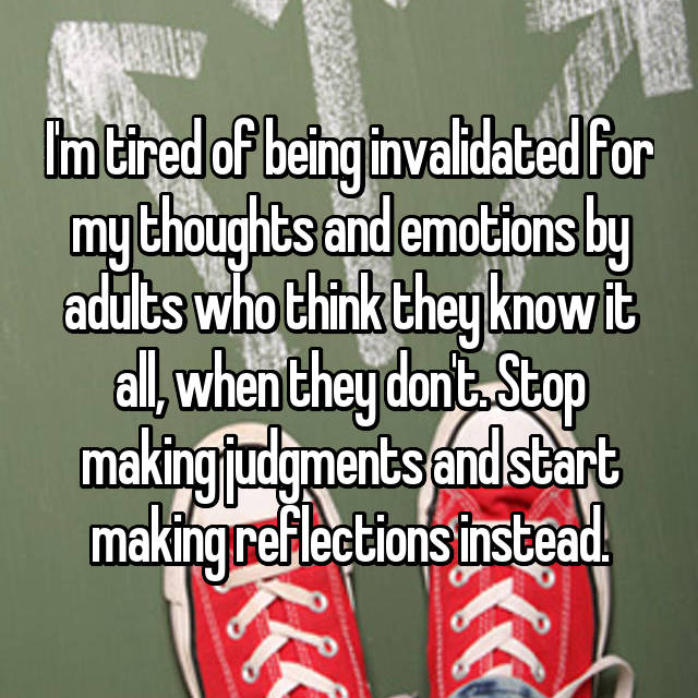 I'm tired of being invalidated for my thoughts and emotions by adults who think they know it all, when they don't. Stop making judgments and start making reflections instead.