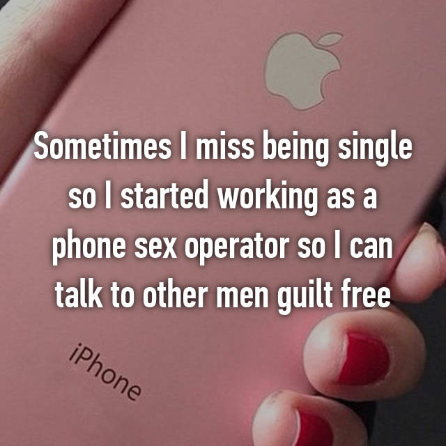 Sometimes I miss being single so I started working as a phone sex operator so I can talk to other men guilt free