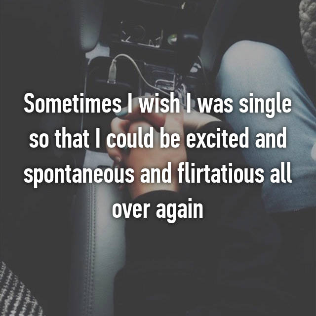 Sometimes I wish I was single so that I could be excited and spontaneous and flirtatious all over again