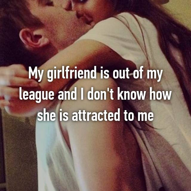 My girlfriend is out of my league and I don't know how she is attracted to me