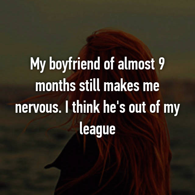 My boyfriend of almost 9 months still makes me nervous. I think he's out of my league