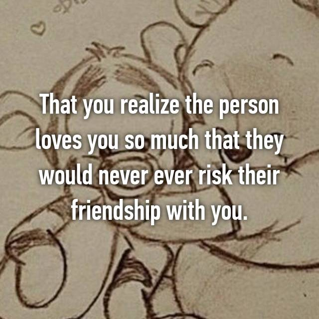 That you realize the person loves you so much that they would never ever risk their friendship with you.