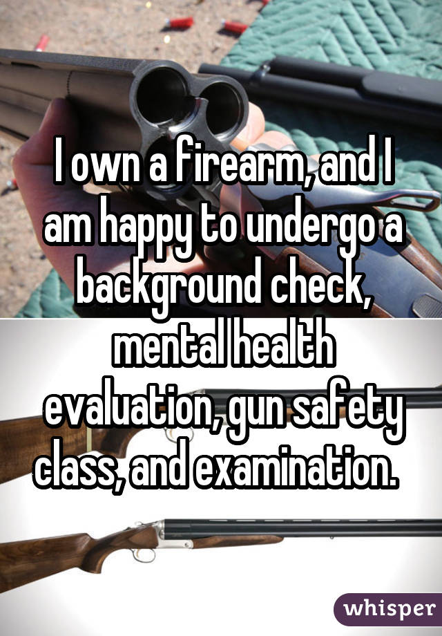I own a firearm, and I am happy to undergo a background check, mental
