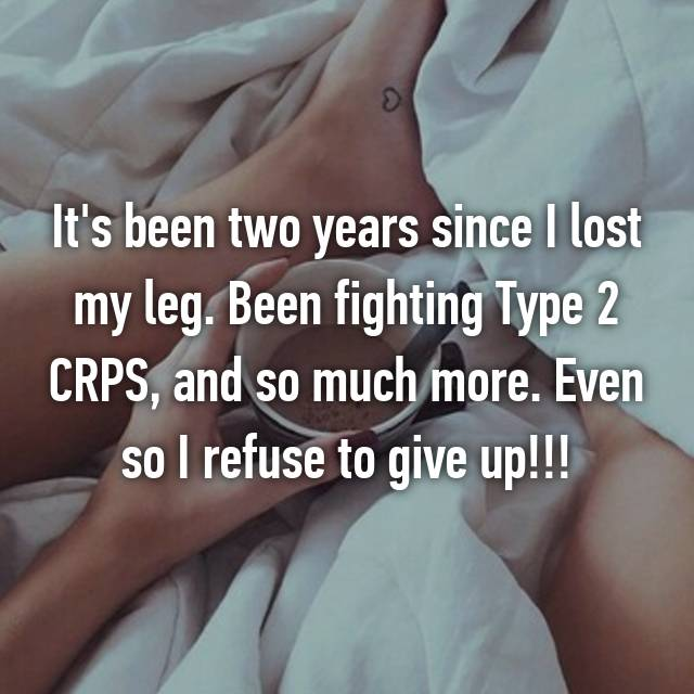It's been two years since I lost my leg. Been fighting Type 2 CRPS, and so much more. Even so I refuse to give up!!!