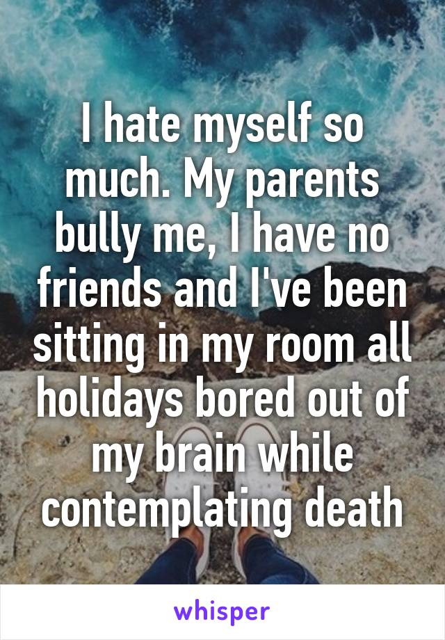 hate myself so much. My parents bully me, I have no friends and I ...