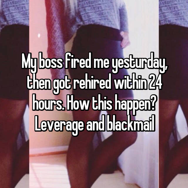 My boss fired me yesturday, then got rehired within 24 hours. How this happen? Leverage and blackmail