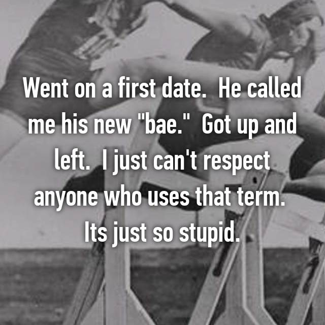 """Went on a first date.  He called me his new """"bae.""""  Got up and left.  I just can't respect anyone who uses that term.  Its just so stupid."""