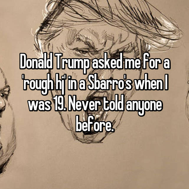 Donald Trump asked me for a 'rough hj' in a Sbarro's when I was 19. Never told anyone before.