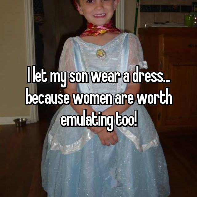 I let my son wear a dress... because women are worth emulating too!