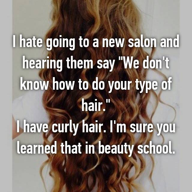 """I hate going to a new salon and hearing them say """"We don't know how to do your type of hair."""" I have curly hair. I'm sure you learned that in beauty school."""