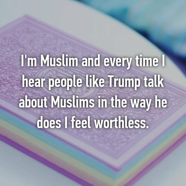 I'm Muslim and every time I hear people like Trump talk about Muslims in the way he does I feel worthless.