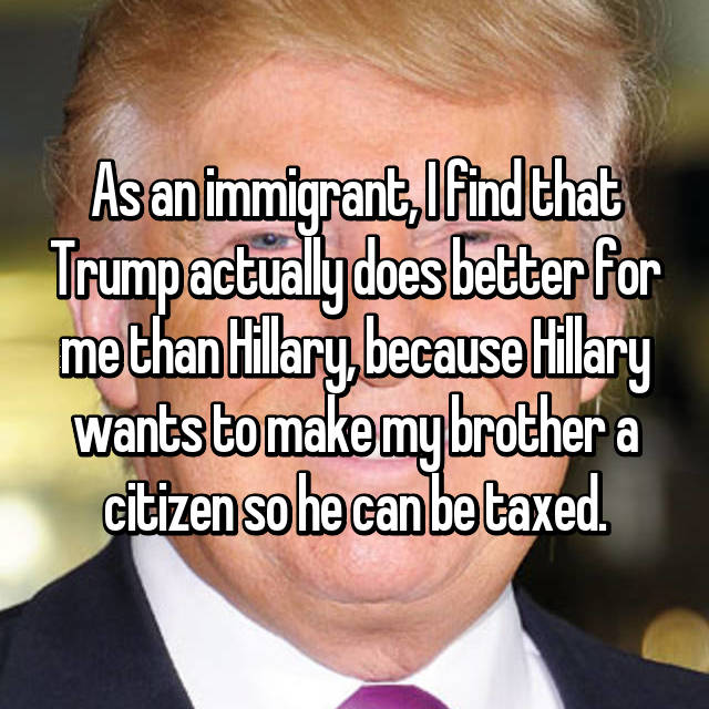 As an immigrant, I find that Trump actually does better for me than Hillary, because Hillary wants to make my brother a citizen so he can be taxed.