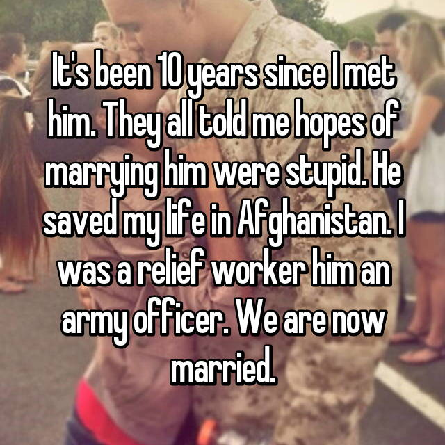 It's been 10 years since I met him. They all told me hopes of marrying him were stupid. He saved my life in Afghanistan. I was a relief worker him an army officer. We are now married.