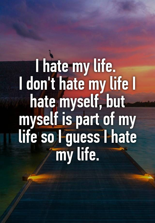 i hate my dating life Dating offers shop garden shop bookshop why i secretly hate my friends it's likely to continue throughout your life.