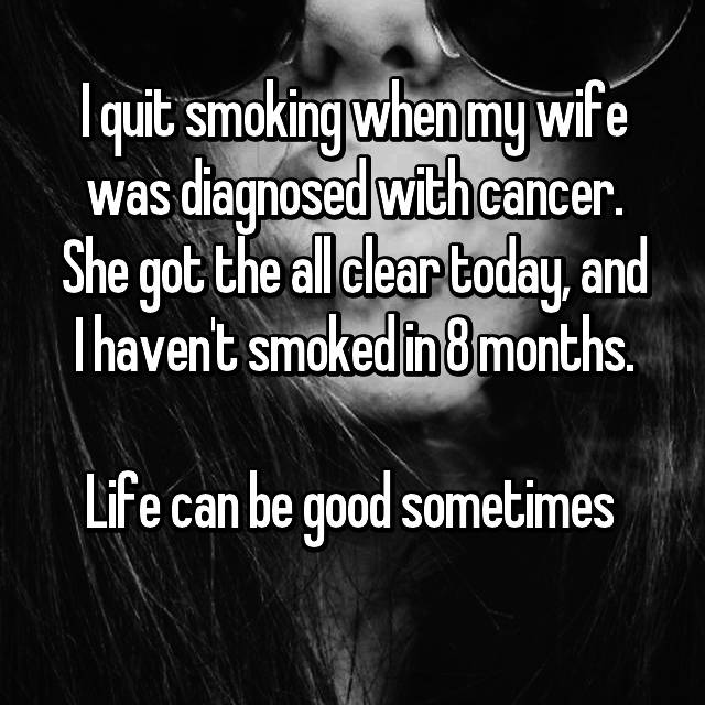 I quit smoking when my wife was diagnosed with cancer. She got the all clear today, and I haven't smoked in 8 months.  Life can be good sometimes