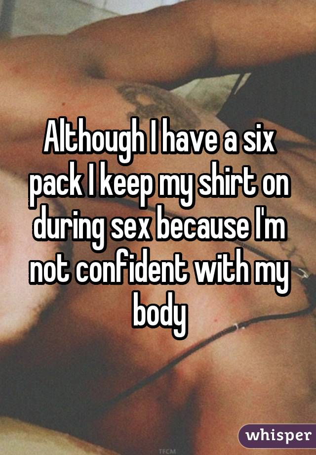 Although I have a six pack I keep my shirt on during sex because I