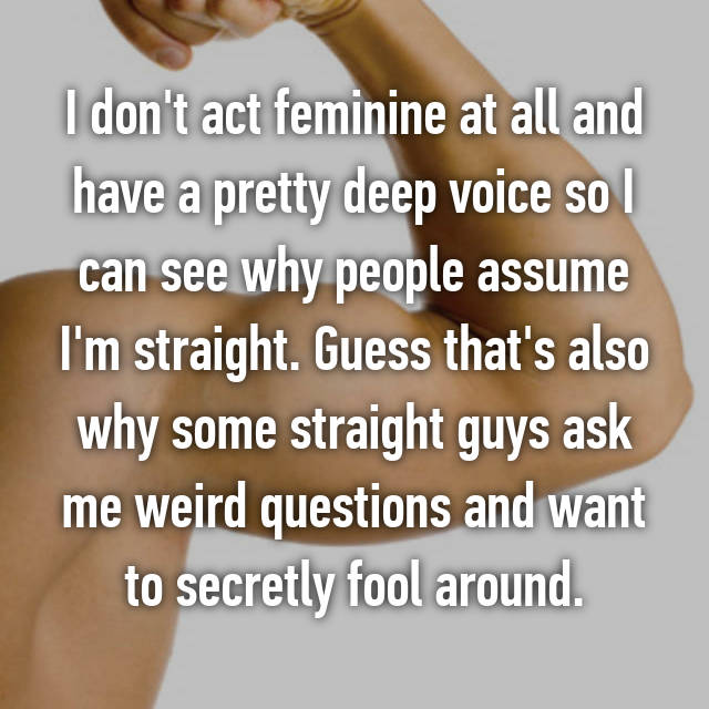 I don't act feminine at all and have a pretty deep voice so I can see why people assume I'm straight. Guess that's also why some straight guys ask me weird questions and want to secretly fool around.
