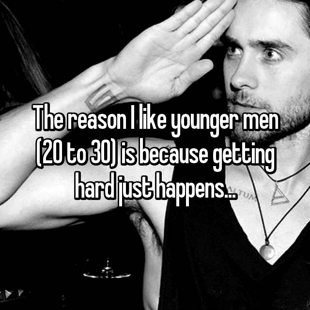 The reason I like younger men (20 to 30) is because getting hard just happens...