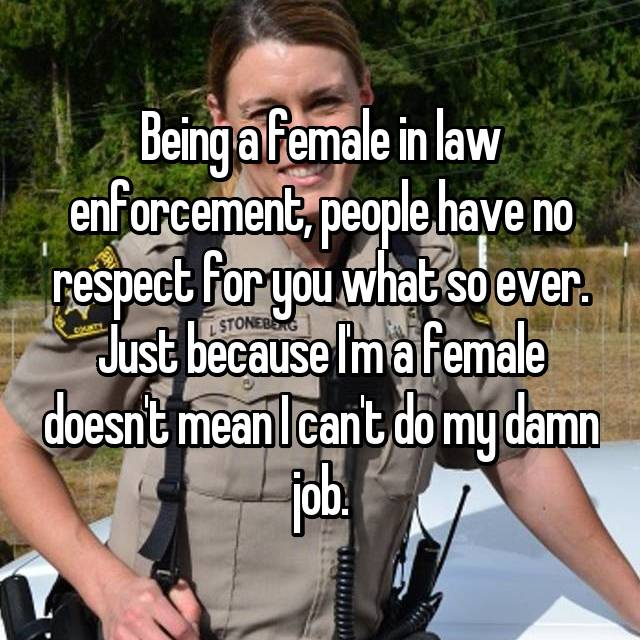 Being a female in law enforcement, people have no respect for you what so ever. Just because I'm a female doesn't mean I can't do my damn job.