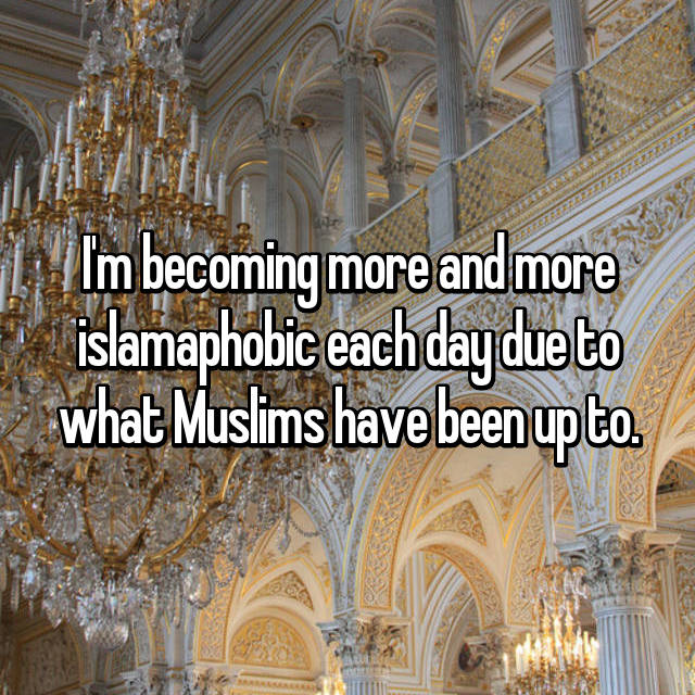 I'm becoming more and more islamaphobic each day due to what Muslims have been up to.