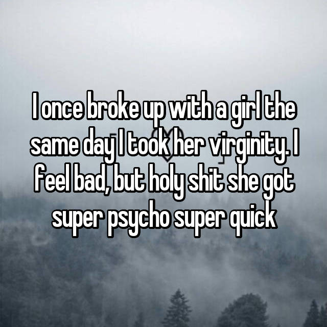 I once broke up with a girl the same day I took her virginity. I feel bad, but holy shit she got super psycho super quick