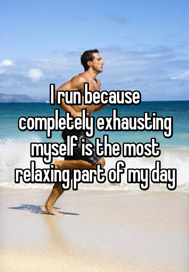 I run because completely exhausting myself is the most relaxing part of my day