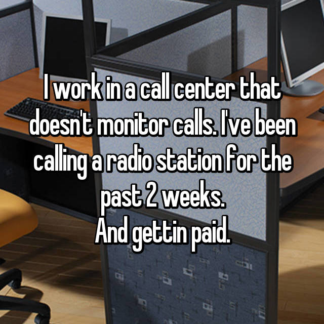 I work in a call center that doesn't monitor calls. I've been calling a radio station for the past 2 weeks. And gettin paid.