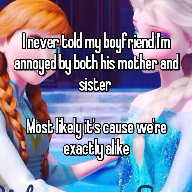 I never told my boyfriend I'm annoyed by both his mother and sister   Most likely it's cause we're exactly alike 😒