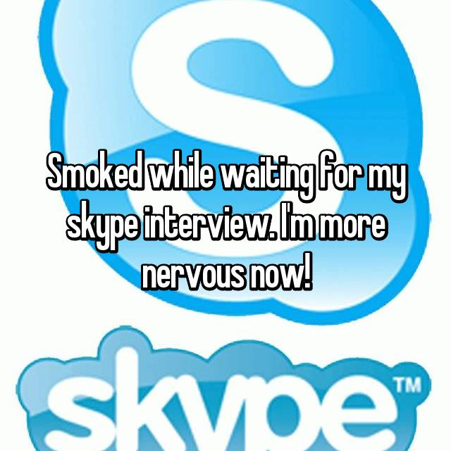 Smoked while waiting for my skype interview. I'm more nervous now!