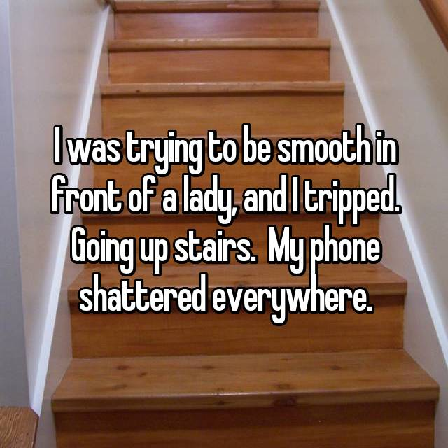 I was trying to be smooth in front of a lady, and I tripped. Going up stairs.  My phone shattered everywhere.