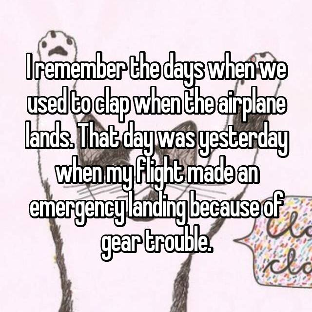I remember the days when we used to clap when the airplane lands. That day was yesterday when my flight made an emergency landing because of gear trouble.