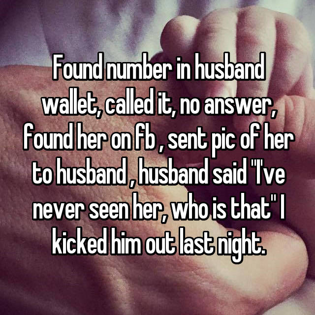 "Found number in husband wallet, called it, no answer, found her on fb , sent pic of her to husband , husband said ""I've never seen her, who is that"" I kicked him out last night."