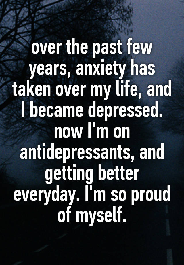 over the past few years, anxiety has taken over my life, and I became depressed. now I