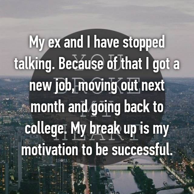 My ex and I have stopped talking. Because of that I got a new job, moving out next month and going back to college. My break up is my motivation to be successful.