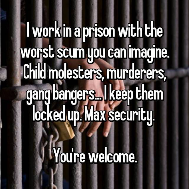 I work in a prison with the worst scum you can imagine. Child molesters, murderers, gang bangers... I keep them locked up. Max security.   You're welcome.