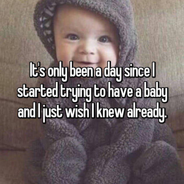 It's only been a day since I started trying to have a baby and I just wish I knew already.