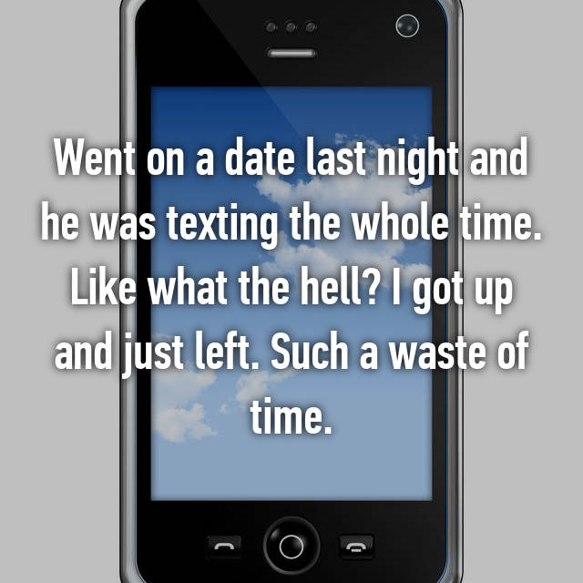 Went on a date last night and he was texting the whole time. Like what the hell? I got up and just left. Such a waste of time.