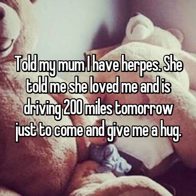 Told my mum I have herpes. She told me she loved me and is driving 200 miles tomorrow just to come and give me a hug.