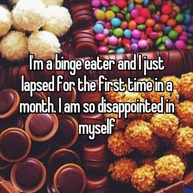 I'm a binge eater and I just lapsed for the first time in a month. I am so disappointed in myself