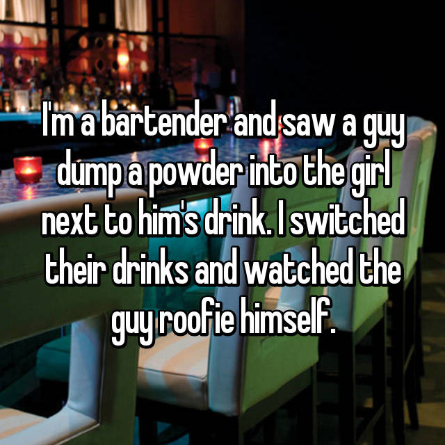 I'm a bartender and saw a guy dump a powder into the girl next to him's drink. I switched their drinks and watched the guy roofie himself.
