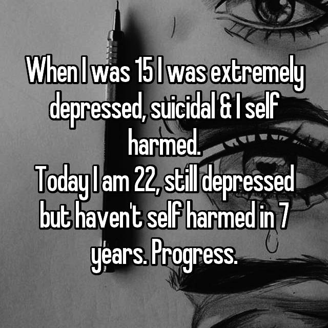 When I was 15 I was extremely depressed, suicidal & I self harmed. Today I am 22, still depressed but haven't self harmed in 7 years. Progress.