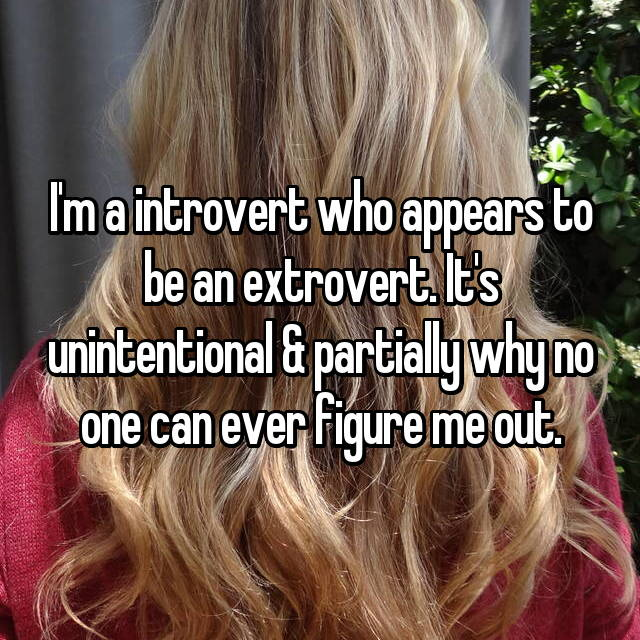 I'm a introvert who appears to be an extrovert. It's unintentional & partially why no one can ever figure me out.
